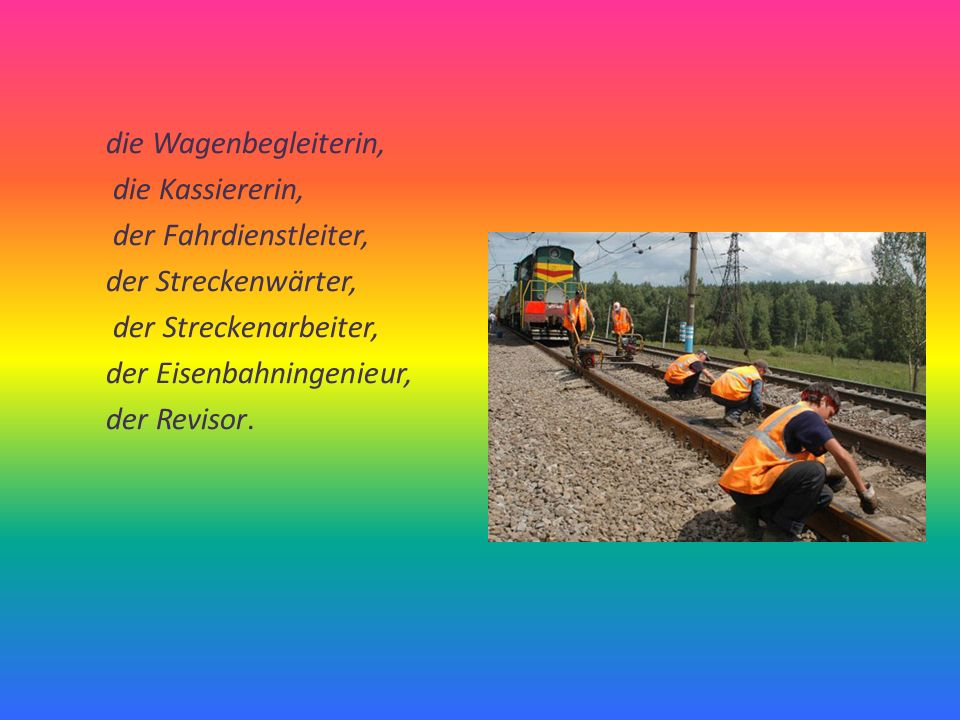 die Wagenbegleiterin, die Kassiererin, der Fahrdienstleiter, der Streckenwärter, der Streckenarbeiter, der Eisenbahningenieur, der Revisor.