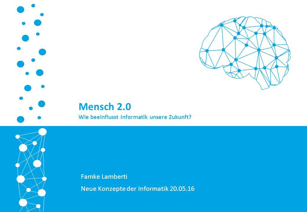 Famke Lamberti Neue Konzepte der Informatik 20.05.16 Mensch 2.0 Wie beeinflusst Informatik unsere Zukunft?