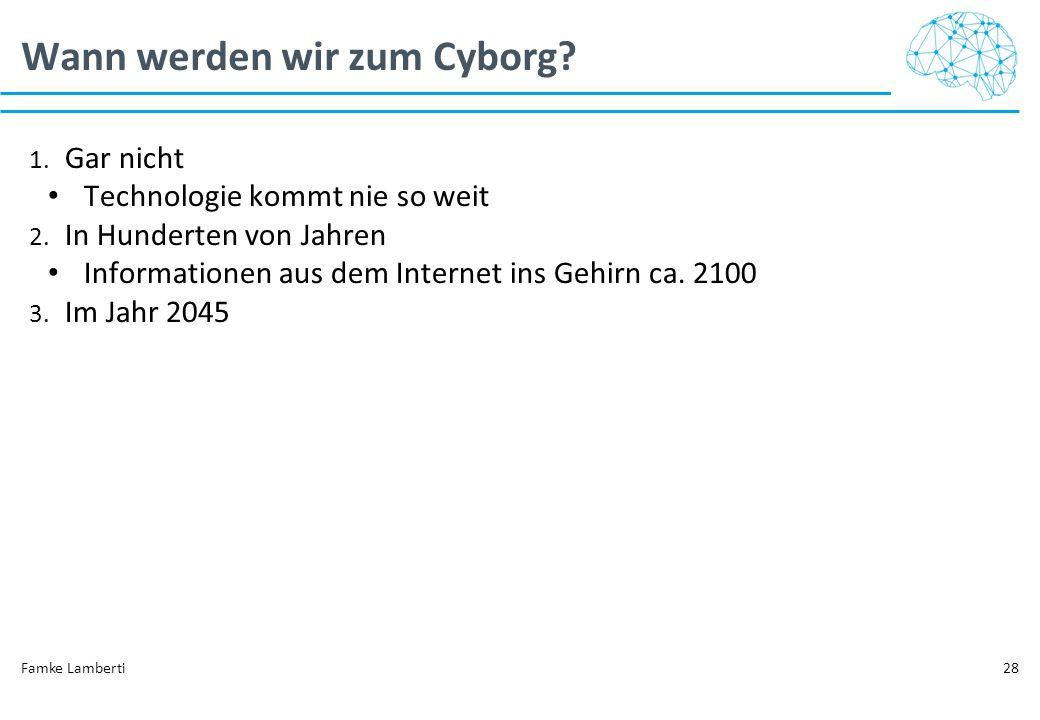 Wann werden wir zum Cyborg? 1. Gar nicht Technologie kommt nie so weit 2. In Hunderten von Jahren Informationen aus dem Internet ins Gehirn ca. 2100 3