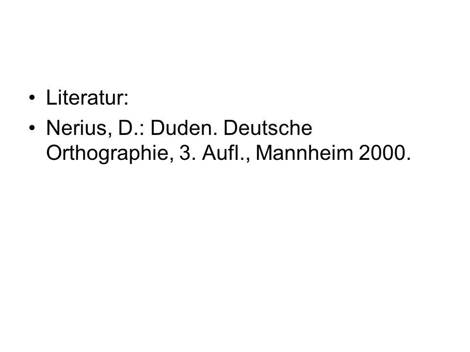 Literatur: Nerius, D.: Duden. Deutsche Orthographie, 3. Aufl., Mannheim 2000.