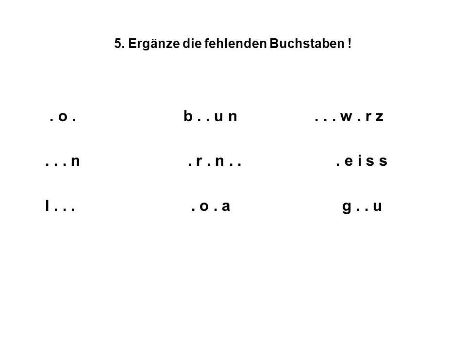 5. Ergänze die fehlenden Buchstaben !. o. b.. u n... w. r z... n. r. n... e i s s l.... o. a g.. u