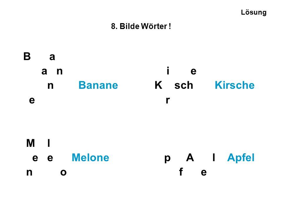 8. Bilde Wörter ! B a a n i e n Banane K sch Kirsche e r M l e e Melone p A l Apfel n o f e Lösung