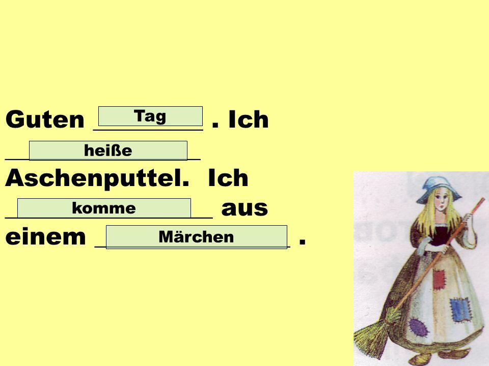Guten _________. Ich ________________ Aschenputtel.