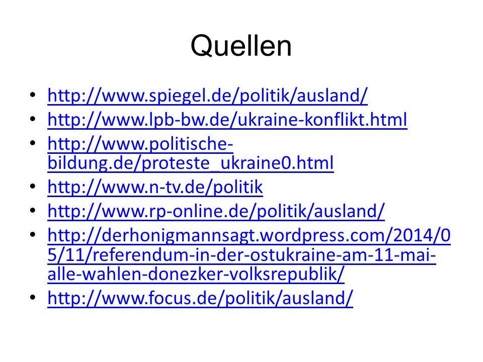 Quellen http://www.spiegel.de/politik/ausland/ http://www.lpb-bw.de/ukraine-konflikt.html http://www.politische- bildung.de/proteste_ukraine0.html http://www.politische- bildung.de/proteste_ukraine0.html http://www.n-tv.de/politik http://www.rp-online.de/politik/ausland/ http://derhonigmannsagt.wordpress.com/2014/0 5/11/referendum-in-der-ostukraine-am-11-mai- alle-wahlen-donezker-volksrepublik/ http://derhonigmannsagt.wordpress.com/2014/0 5/11/referendum-in-der-ostukraine-am-11-mai- alle-wahlen-donezker-volksrepublik/ http://www.focus.de/politik/ausland/