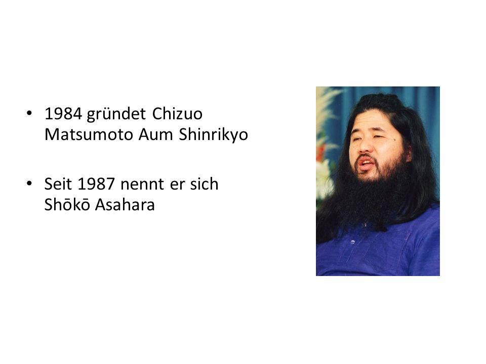 1984 gründet Chizuo Matsumoto Aum Shinrikyo Seit 1987 nennt er sich Shōkō Asahara