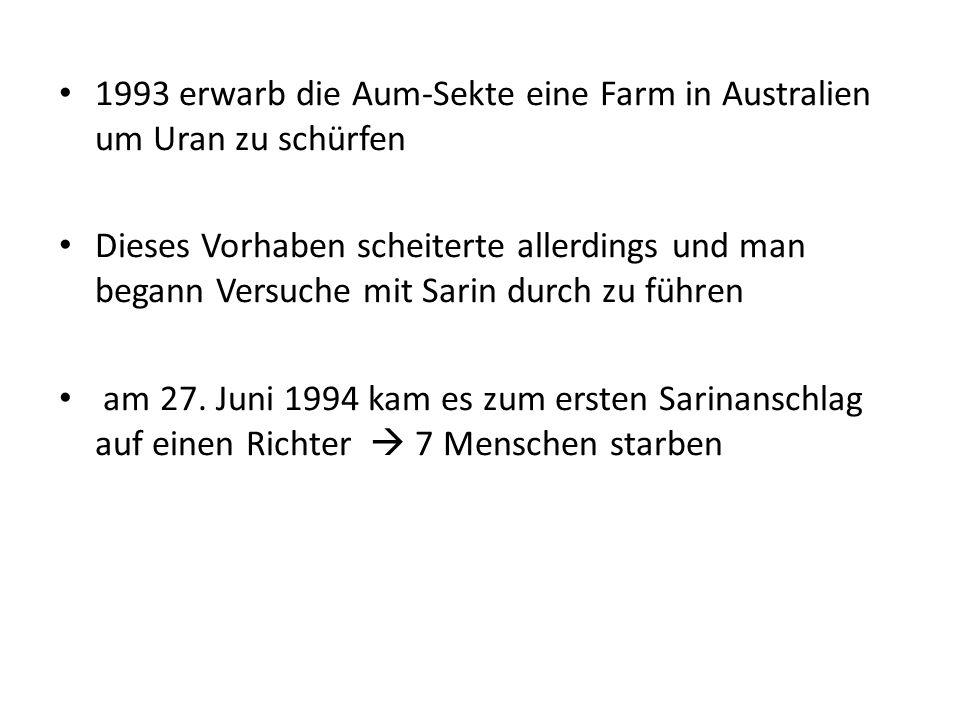 1993 erwarb die Aum-Sekte eine Farm in Australien um Uran zu schürfen Dieses Vorhaben scheiterte allerdings und man begann Versuche mit Sarin durch zu führen am 27.