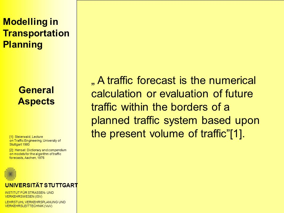 "Modelling in Transportation Planning General Aspects UNIVERSITÄT STUTTGART INSTITUT FÜR STRASSEN- UND VERKEHRSWESEN (ISV) LEHRSTUHL VERKEHRSPLANUNG UND VERKEHRSLEITTECHNIK (VuV) "" A traffic forecast is the numerical calculation or evaluation of future traffic within the borders of a planned traffic system based upon the present volume of traffic [1]."