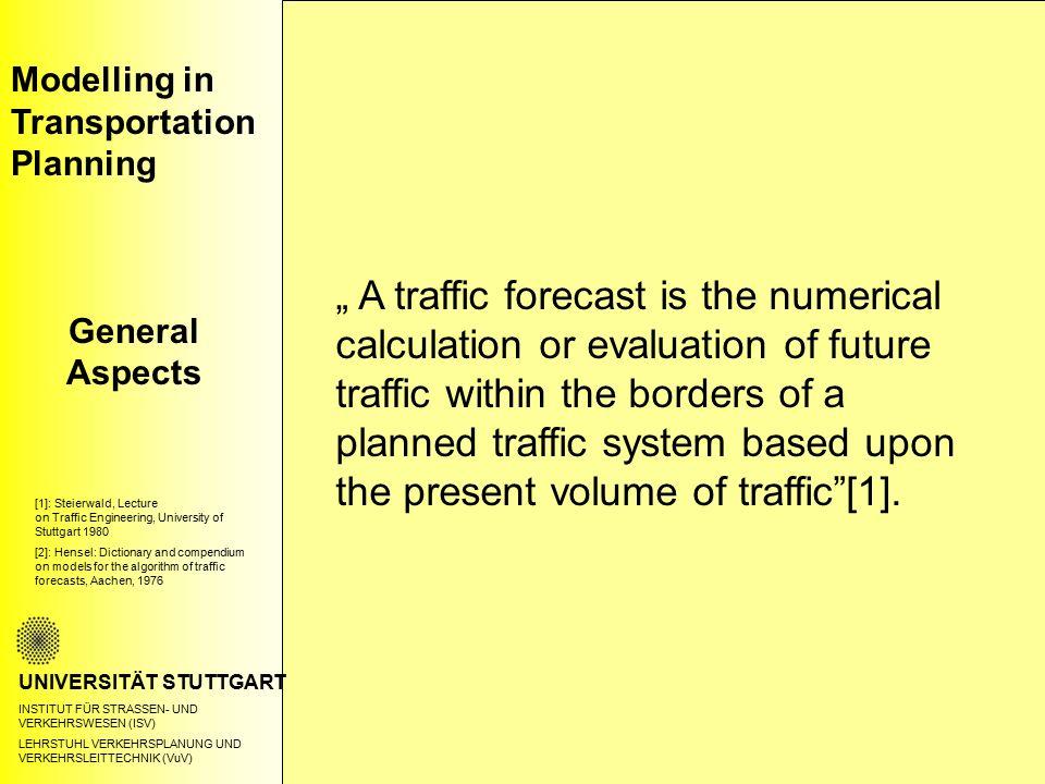 Modelling in Transportation Planning General Aspects UNIVERSITÄT STUTTGART INSTITUT FÜR STRASSEN- UND VERKEHRSWESEN (ISV) LEHRSTUHL VERKEHRSPLANUNG UND VERKEHRSLEITTECHNIK (VuV) Traffic forecast is a probability prediction about future states of the traffic system based upon the condition of the infrastructure, of settlement, and transportation.