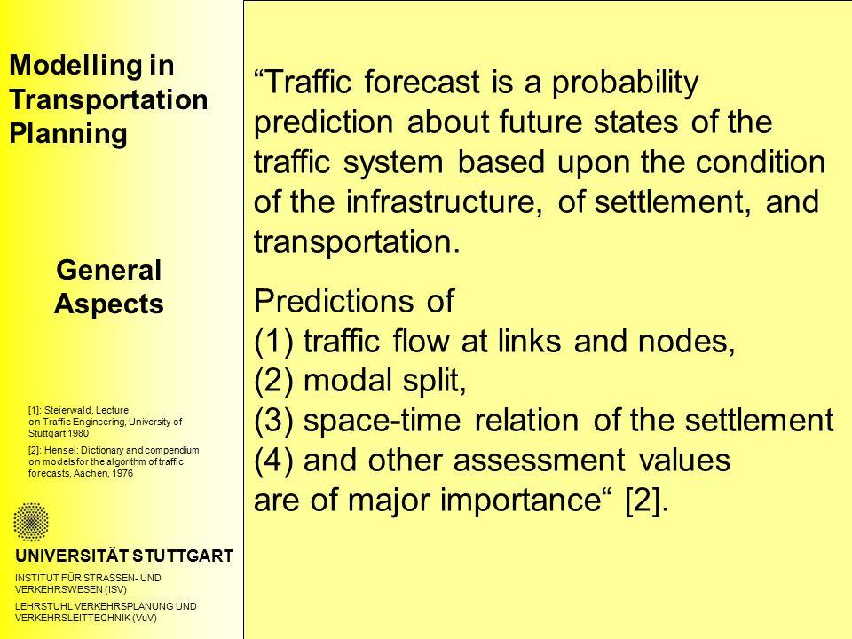 Modelling in Transportation Planning Terminology UNIVERSITÄT STUTTGART INSTITUT FÜR STRASSEN- UND VERKEHRSWESEN (ISV) LEHRSTUHL VERKEHRSPLANUNG UND VERKEHRSLEITTECHNIK (VuV) Forecast for public transportation As for the forecast of public transportation both the development of the entire traffic as well as the urban and rural planning structural developments and the planning intentions are of importance.