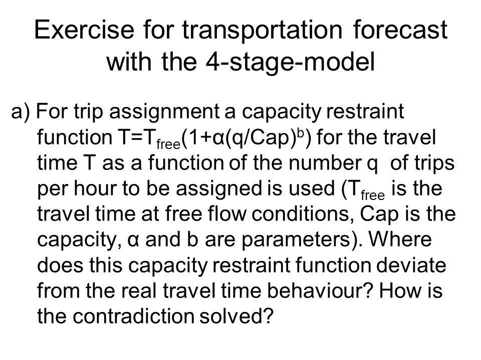 Exercise for transportation forecast with the 4-stage-model a) For trip assignment a capacity restraint function T=T free (1+α(q/Cap) b ) for the travel time T as a function of the number q of trips per hour to be assigned is used (T free is the travel time at free flow conditions, Cap is the capacity, α and b are parameters).