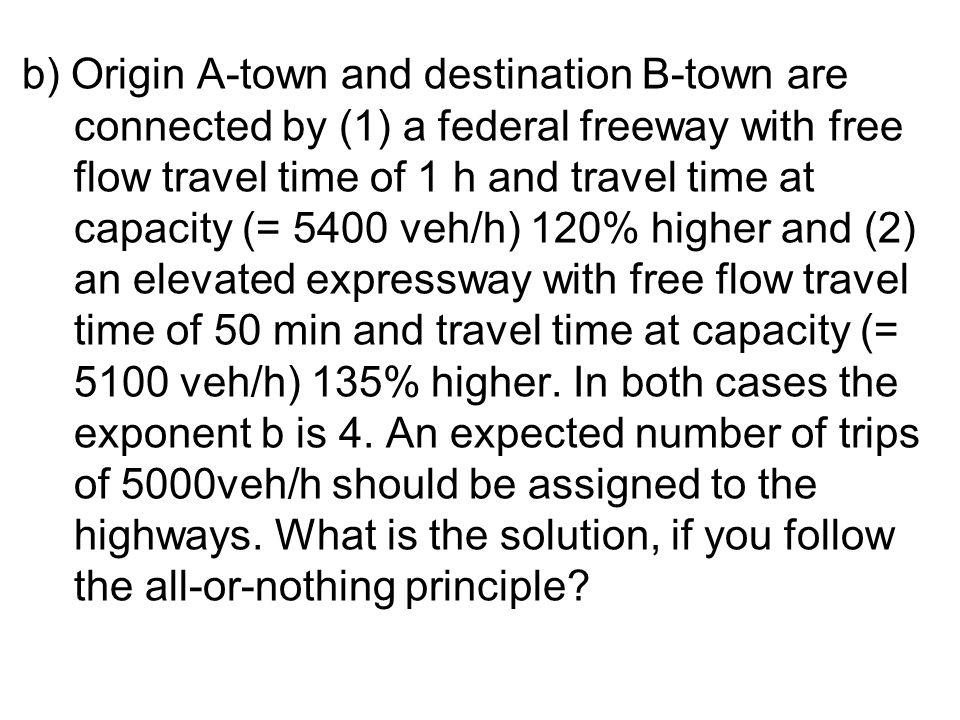 b) Origin A-town and destination B-town are connected by (1) a federal freeway with free flow travel time of 1 h and travel time at capacity (= 5400 veh/h) 120% higher and (2) an elevated expressway with free flow travel time of 50 min and travel time at capacity (= 5100 veh/h) 135% higher.