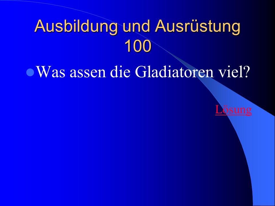 Ausbildung und Ausrüstung 100 Was assen die Gladiatoren viel? Lösung
