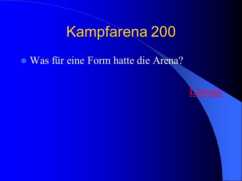 Kampfarena 200 Was für eine Form hatte die Arena? Lösung