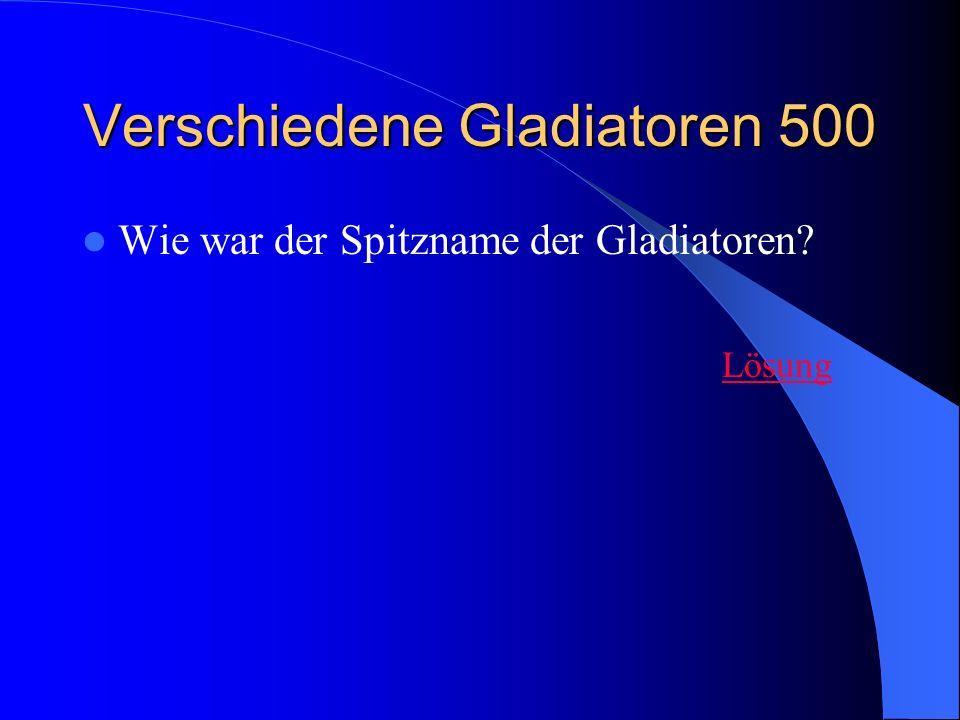 Verschiedene Gladiatoren 500 Wie war der Spitzname der Gladiatoren? Lösung