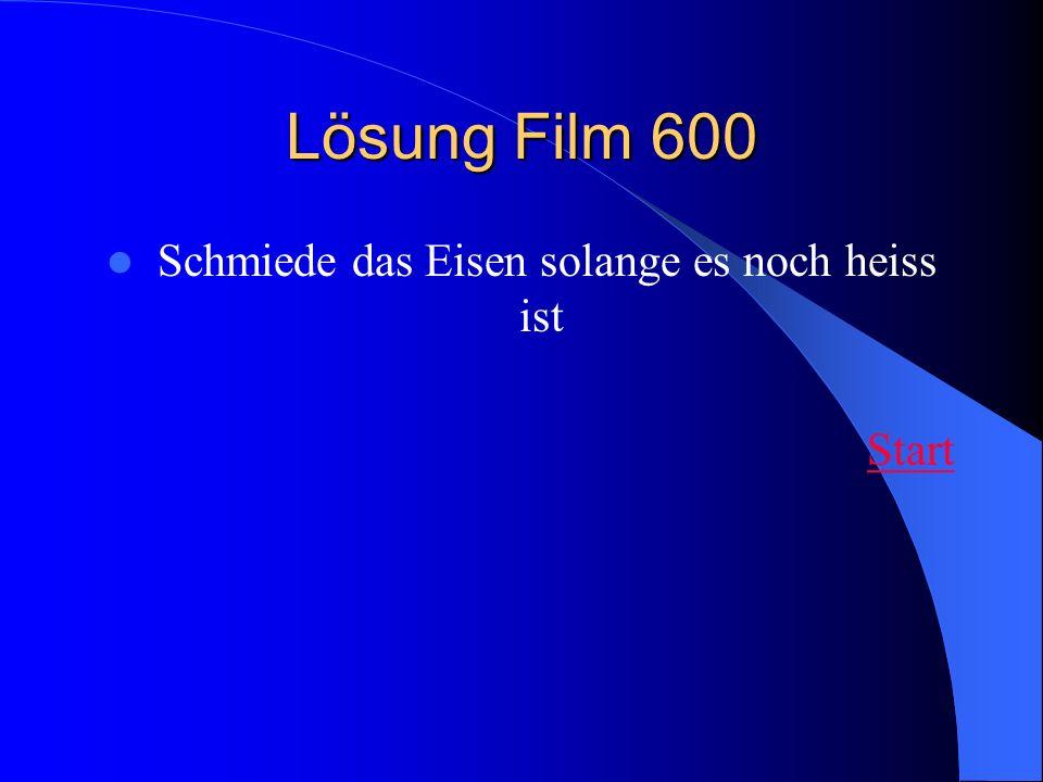 Lösung Film 600 Schmiede das Eisen solange es noch heiss ist Start