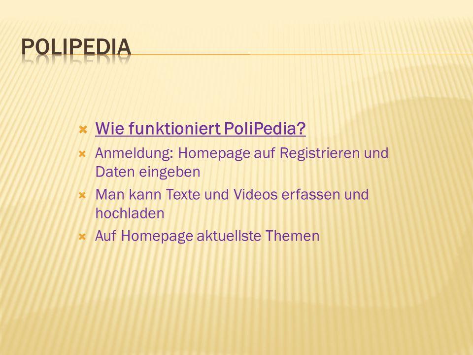  Wie funktioniert PoliPedia?  Anmeldung: Homepage auf Registrieren und Daten eingeben  Man kann Texte und Videos erfassen und hochladen  Auf Homep