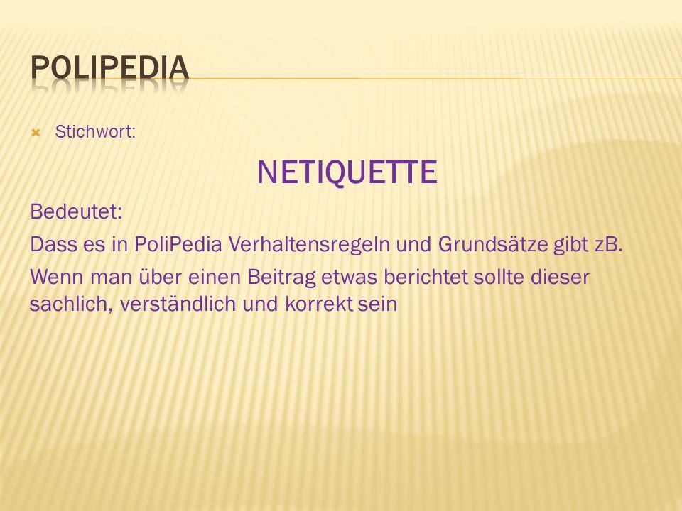  Stichwort: NETIQUETTE Bedeutet: Dass es in PoliPedia Verhaltensregeln und Grundsätze gibt zB. Wenn man über einen Beitrag etwas berichtet sollte die