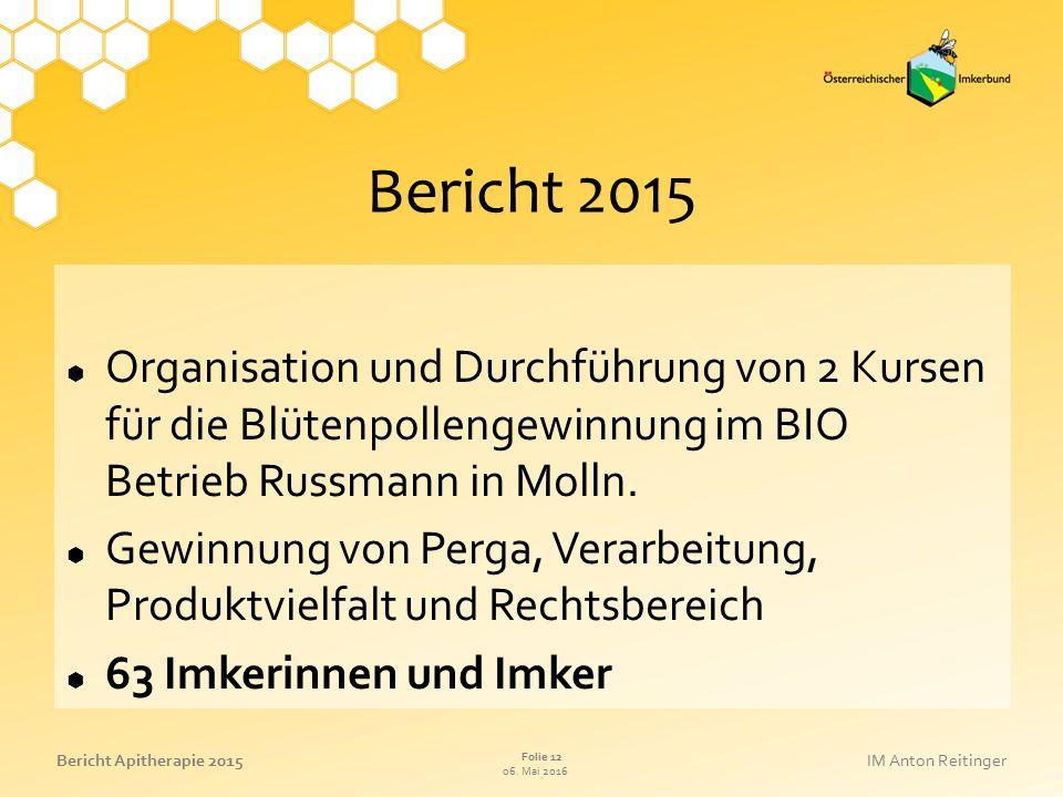 06. Mai 2016 Folie 12 Bericht Apitherapie 2015IM Anton Reitinger Bericht 2015  Organisation und Durchführung von 2 Kursen für die Blütenpollengewinnu