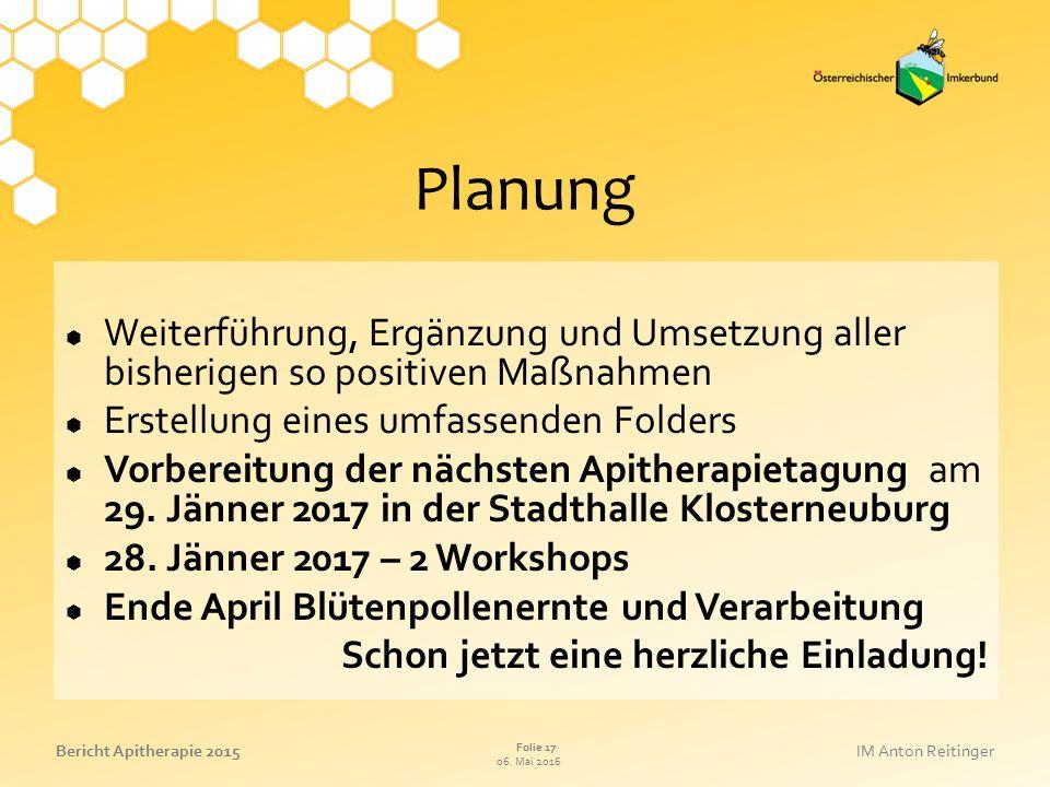 06. Mai 2016 Folie 17 Bericht Apitherapie 2015IM Anton Reitinger Planung  Weiterführung, Ergänzung und Umsetzung aller bisherigen so positiven Maßnah