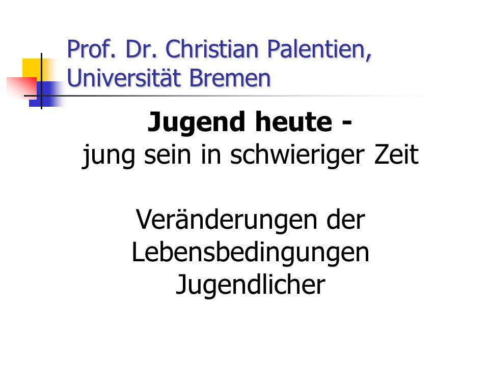 Prof. Dr. Christian Palentien, Universität Bremen Jugend heute - jung sein in schwieriger Zeit Veränderungen der Lebensbedingungen Jugendlicher