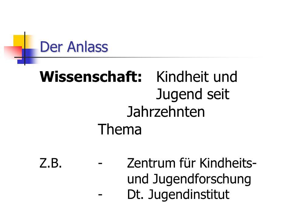 Der Anlass Wissenschaft: Kindheit und Jugend seit Jahrzehnten Thema Z.B.-Zentrum für Kindheits- und Jugendforschung -Dt.
