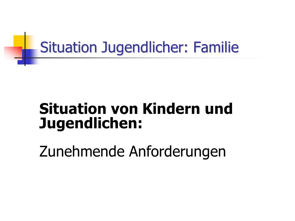 Situation Jugendlicher: Familie Situation von Kindern und Jugendlichen: Zunehmende Anforderungen