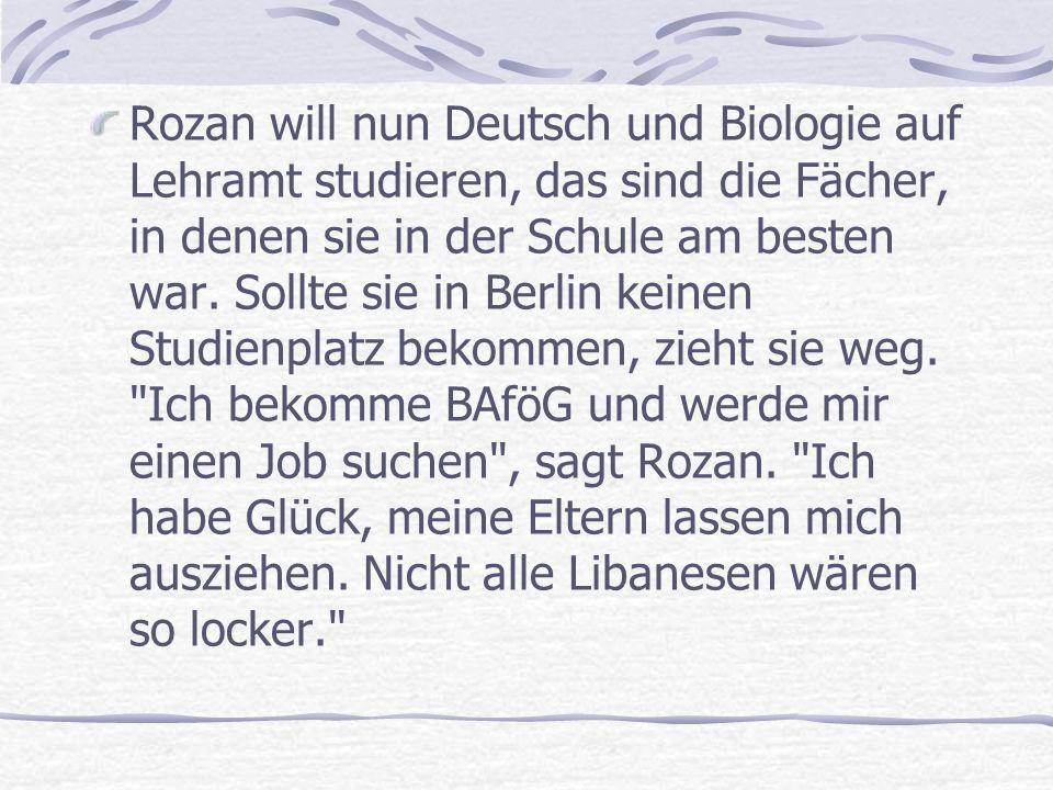 Rozan will nun Deutsch und Biologie auf Lehramt studieren, das sind die Fächer, in denen sie in der Schule am besten war.