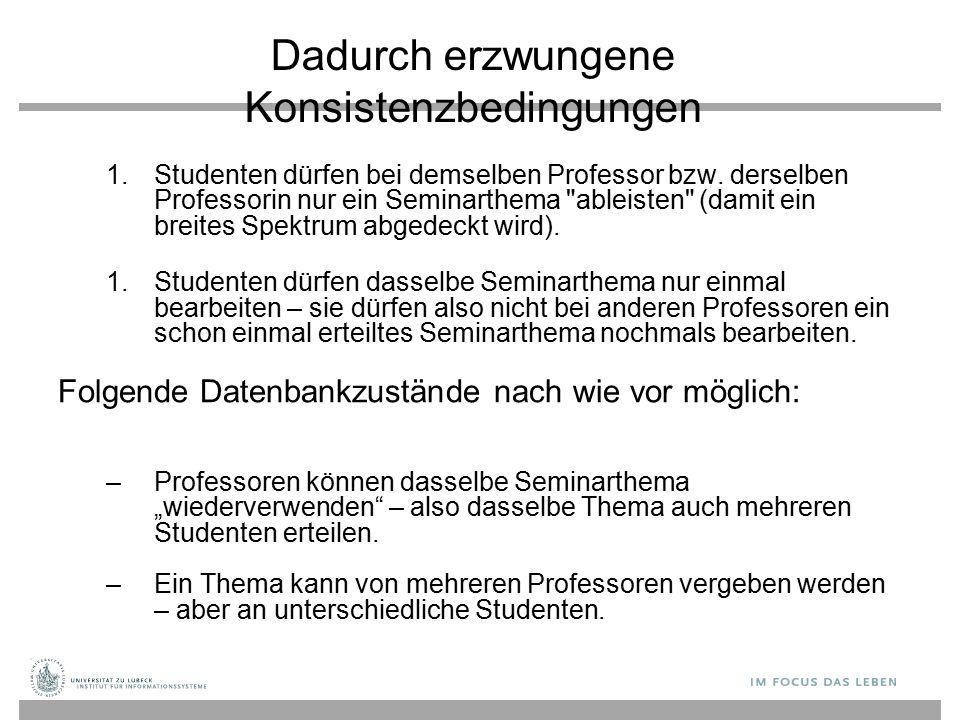 Dadurch erzwungene Konsistenzbedingungen  Studenten dürfen bei demselben Professor bzw. derselben Professorin nur ein Seminarthema