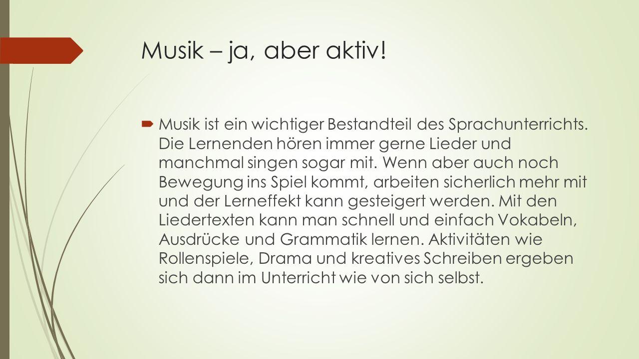 Musik – ja, aber aktiv!  Musik ist ein wichtiger Bestandteil des Sprachunterrichts. Die Lernenden hören immer gerne Lieder und manchmal singen sogar