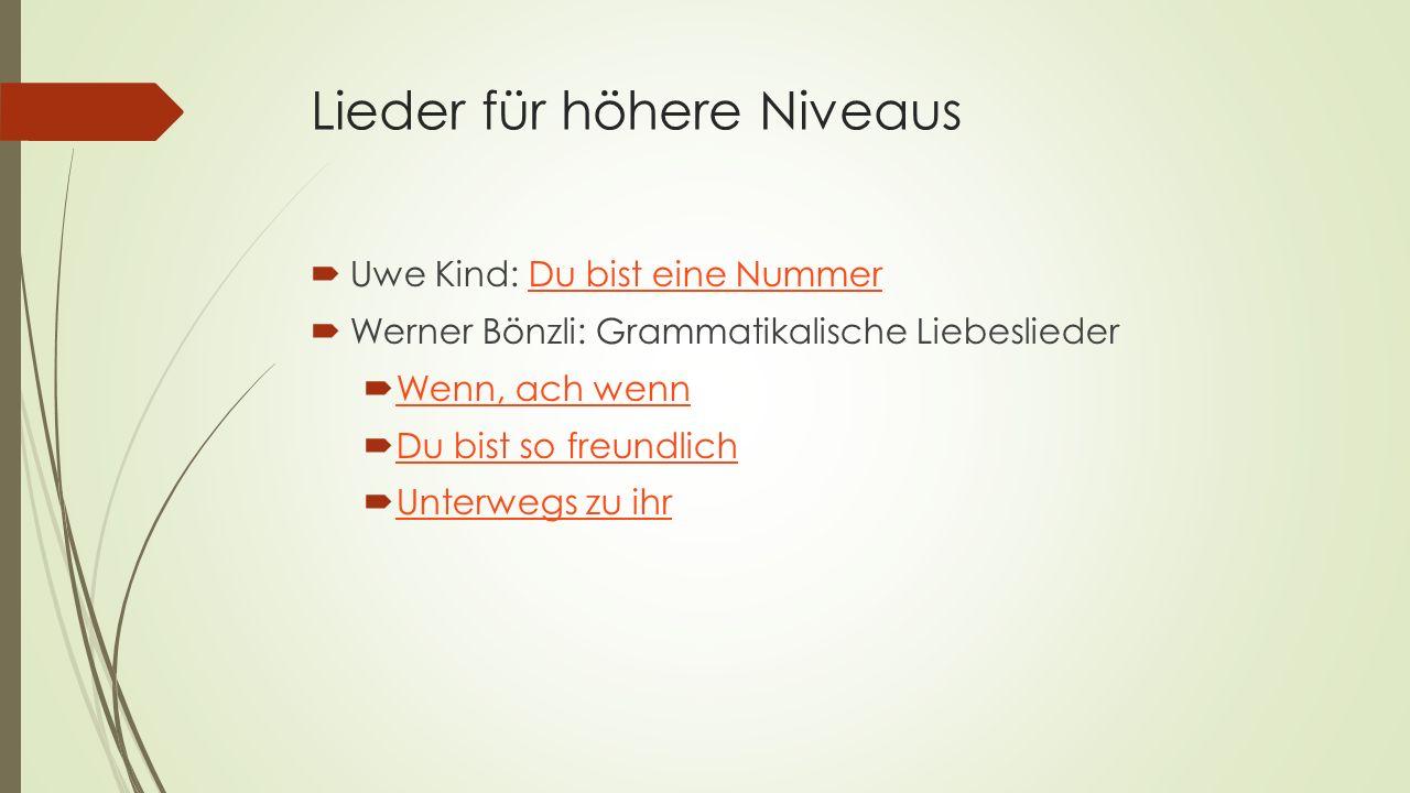 Lieder für höhere Niveaus  Uwe Kind: Du bist eine NummerDu bist eine Nummer  Werner Bönzli: Grammatikalische Liebeslieder  Wenn, ach wenn Wenn, ach