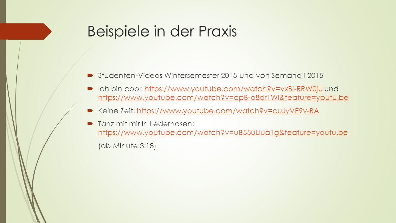 Beispiele in der Praxis  Studenten-Videos Wintersemester 2015 und von Semana i 2015  Ich bin cool: https://www.youtube.com/watch?v=vxBi-RRW0jU und h