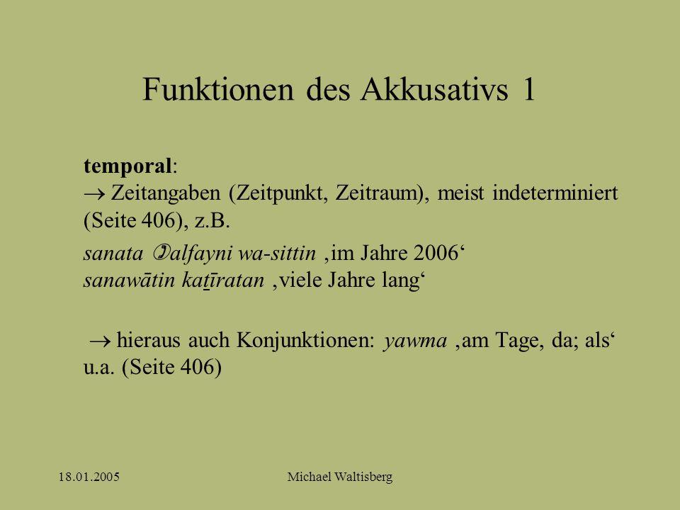 18.01.2005Michael Waltisberg Funktionen des Akkusativs 2 direktional:  Richtungsangaben, Wegstrecke, meist indeterminiert (Seite 407), z.B.