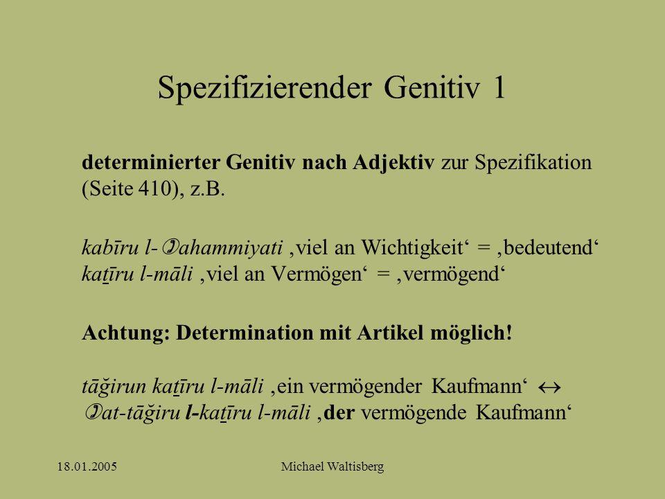 18.01.2005Michael Waltisberg Spezifizierender Genitiv 1 determinierter Genitiv nach Adjektiv zur Spezifikation (Seite 410), z.B. kabīru l-  ahammiyat