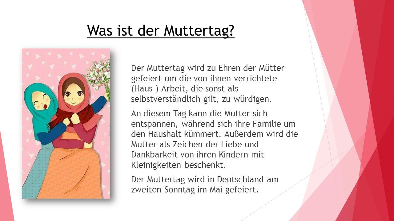 Was ist der Muttertag? D er Muttertag wird zu Ehren der Mütter gefeiert um die von ihnen verrichtete (Haus-) Arbeit, die sonst als selbstverständlich