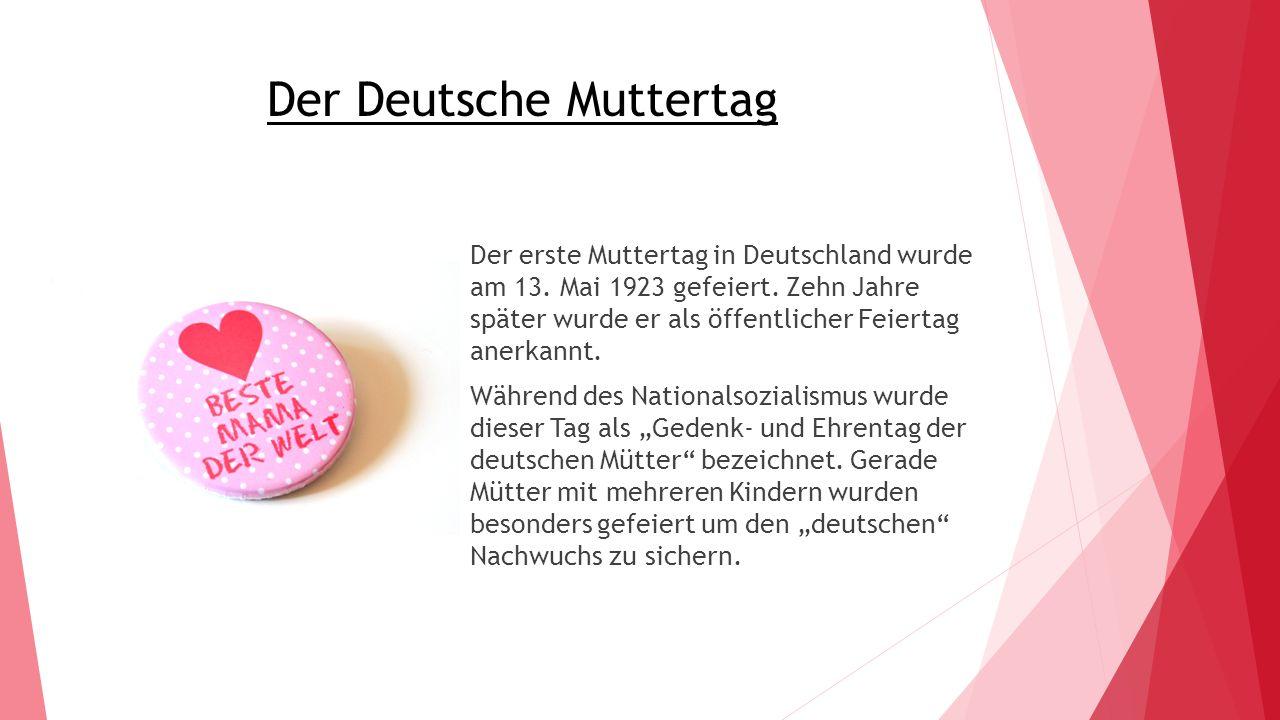 Der Deutsche Muttertag Der erste Muttertag in Deutschland wurde am 13. Mai 1923 gefeiert. Zehn Jahre später wurde er als öffentlicher Feiertag anerkan