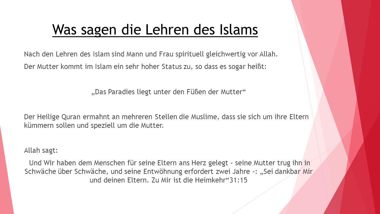 Was sagen die Lehren des Islams Nach den Lehren des Islam sind Mann und Frau spirituell gleichwertig vor Allah. Der Mutter kommt im Islam ein sehr hoh