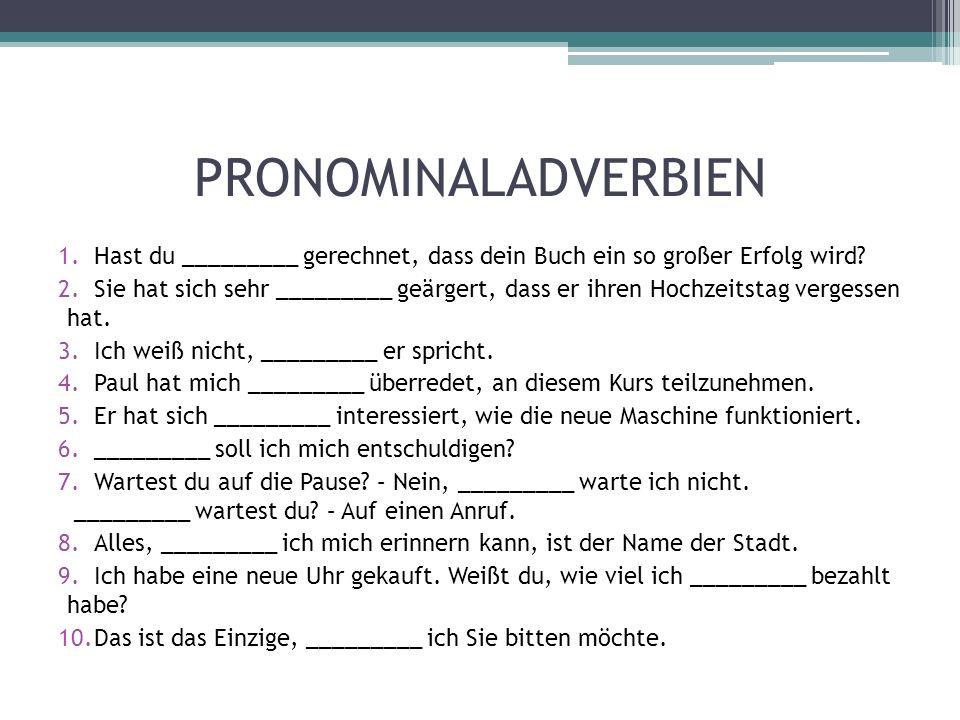 PRONOMINALADVERBIEN Di norma ad un avverbio pronominale non può seguire una frase relativa, pertanto anzichè usare l'avverbio pronominale, in questo caso si fa seguire alla preposizione il pronome.