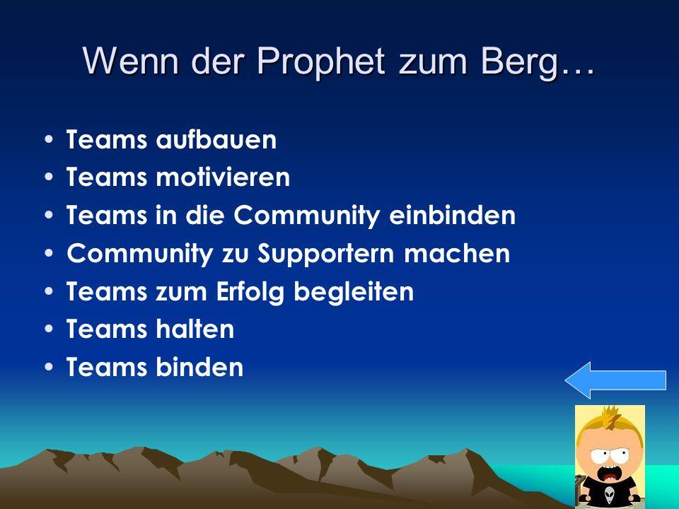 Wenn der Prophet zum Berg… Teams aufbauen Teams motivieren Teams in die Community einbinden Community zu Supportern machen Teams zum Erfolg begleiten Teams halten Teams binden