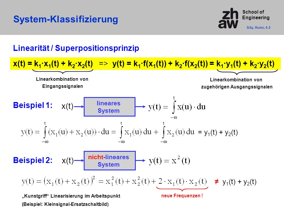 School of Engineering System-Klassifizierung SiSy, Rumc, 5-2 Linearität / Superpositionsprinzip x(t) = k 1 ·x 1 (t) + k 2 ·x 2 (t) => y(t) = k 1 ·f(x 1 (t)) + k 2 ·f(x 2 (t)) = k 1 ·y 1 (t) + k 2 ·y 2 (t) Linearkombination von Eingangssignalen Linearkombination von zugehörigen Ausgangssignalen Beispiel 1: x(t) = y 1 (t) + y 2 (t) lineares System Beispiel 2: neue Frequenzen .
