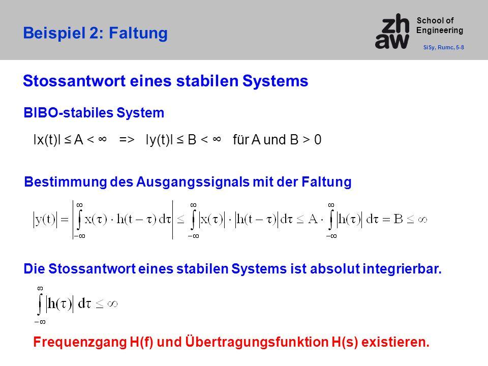 School of Engineering Beispiel 2: Faltung SiSy, Rumc, 5-8 BIBO-stabiles System Ix(t)I ≤ A Iy(t)I ≤ B 0 Bestimmung des Ausgangssignals mit der Faltung Die Stossantwort eines stabilen Systems ist absolut integrierbar.
