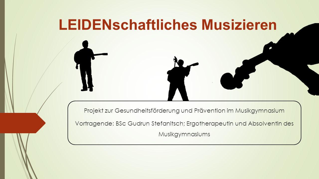 LEIDENschaftliches Musizieren Projekt zur Gesundheitsförderung und Prävention im Musikgymnasium Vortragende: BSc Gudrun Stefanitsch; Ergotherapeutin und Absolventin des Musikgymnasiums