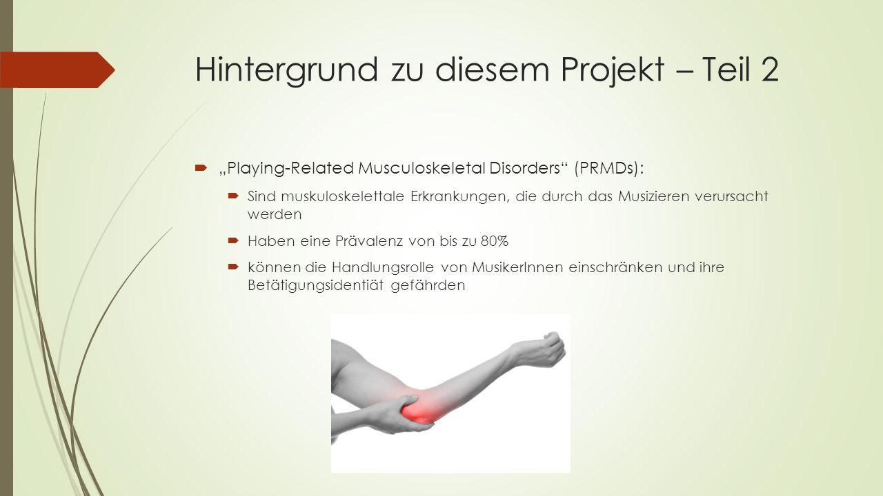 """Hintergrund zu diesem Projekt – Teil 2  """"Playing-Related Musculoskeletal Disorders (PRMDs):  Sind muskuloskelettale Erkrankungen, die durch das Musizieren verursacht werden  Haben eine Prävalenz von bis zu 80%  können die Handlungsrolle von MusikerInnen einschränken und ihre Betätigungsidentiät gefährden"""