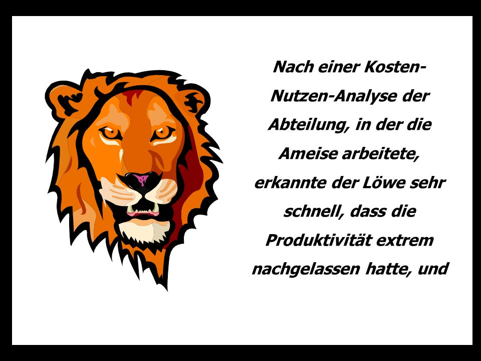 Nach einer Kosten- Nutzen-Analyse der Abteilung, in der die Ameise arbeitete, erkannte der Löwe sehr schnell, dass die Produktivität extrem nachgelassen hatte, und