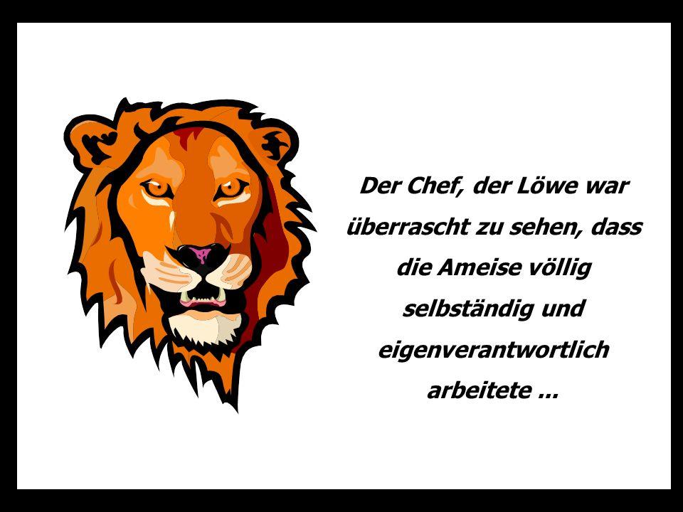 Der Chef, der Löwe war überrascht zu sehen, dass die Ameise völlig selbständig und eigenverantwortlich arbeitete...