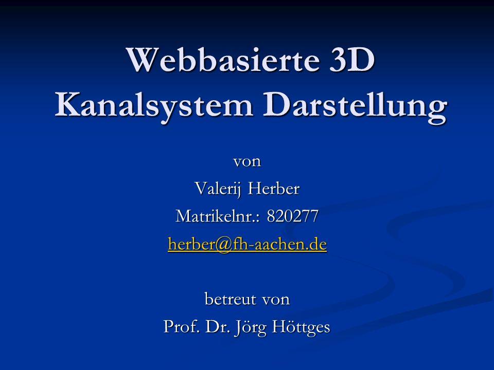 Webbasierte 3D Kanalsystem Darstellung von Valerij Herber Matrikelnr.: 820277 herber@fh-aachen.de betreut von Prof.