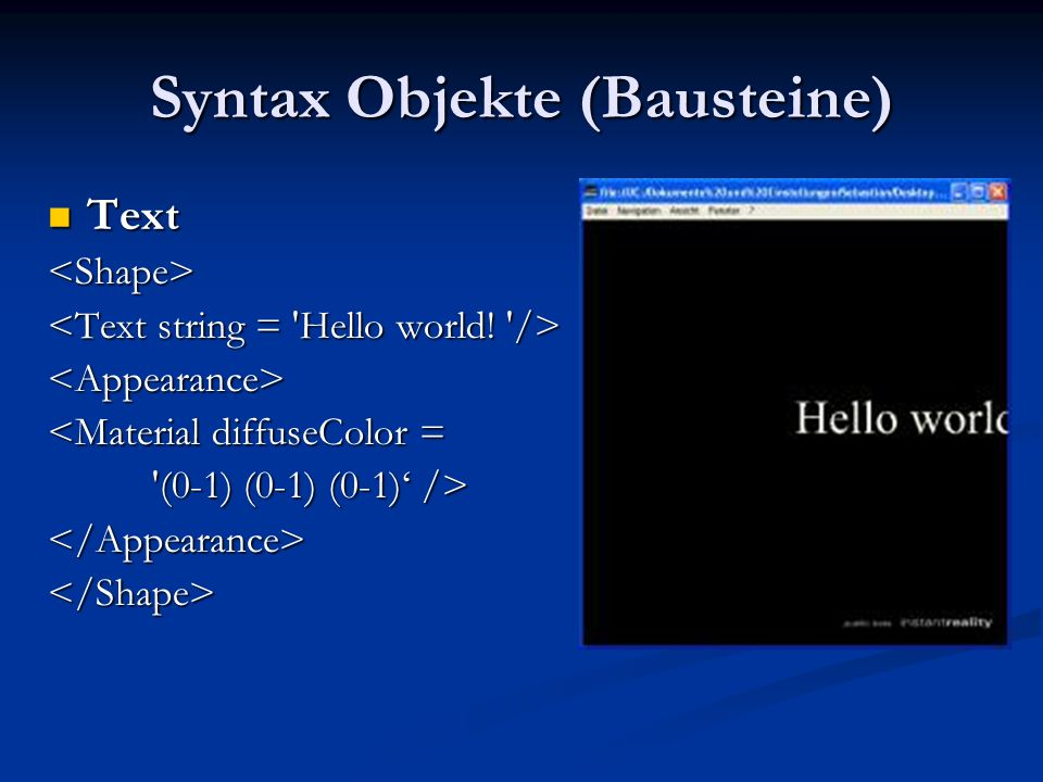 Syntax Objekte (Bausteine) Text Text<Shape> <Appearance> <Material diffuseColor = (0-1) (0-1) (0-1)' /> (0-1) (0-1) (0-1)' /></Appearance></Shape>