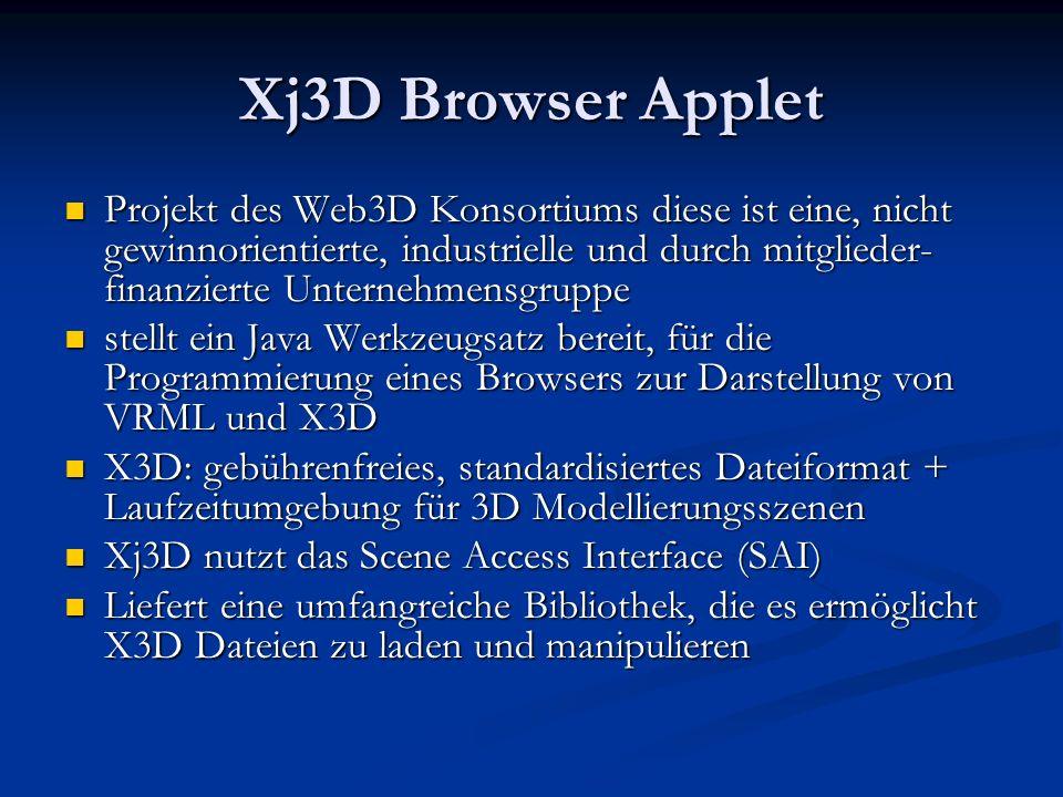 Xj3D Browser Applet Projekt des Web3D Konsortiums diese ist eine, nicht gewinnorientierte, industrielle und durch mitglieder- finanzierte Unternehmensgruppe Projekt des Web3D Konsortiums diese ist eine, nicht gewinnorientierte, industrielle und durch mitglieder- finanzierte Unternehmensgruppe stellt ein Java Werkzeugsatz bereit, für die Programmierung eines Browsers zur Darstellung von VRML und X3D stellt ein Java Werkzeugsatz bereit, für die Programmierung eines Browsers zur Darstellung von VRML und X3D X3D: gebührenfreies, standardisiertes Dateiformat + Laufzeitumgebung für 3D Modellierungsszenen X3D: gebührenfreies, standardisiertes Dateiformat + Laufzeitumgebung für 3D Modellierungsszenen Xj3D nutzt das Scene Access Interface (SAI) Xj3D nutzt das Scene Access Interface (SAI) Liefert eine umfangreiche Bibliothek, die es ermöglicht X3D Dateien zu laden und manipulieren Liefert eine umfangreiche Bibliothek, die es ermöglicht X3D Dateien zu laden und manipulieren