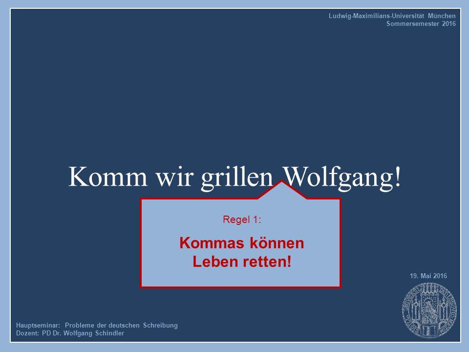 Komm wir grillen Wolfgang! Hauptseminar: Probleme der deutschen Schreibung Dozent: PD Dr. Wolfgang Schindler 19. Mai 2016 Ludwig-Maximilians-Universit