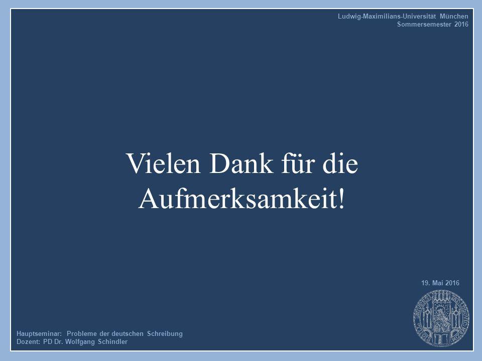 Vielen Dank für die Aufmerksamkeit! Hauptseminar: Probleme der deutschen Schreibung Dozent: PD Dr. Wolfgang Schindler 19. Mai 2016 Ludwig-Maximilians-