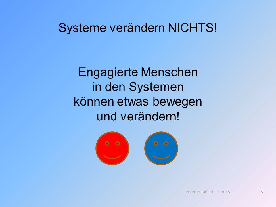 Systeme verändern NICHTS! Engagierte Menschen in den Systemen können etwas bewegen und verändern! 5Peter Maaß 14.11.2015